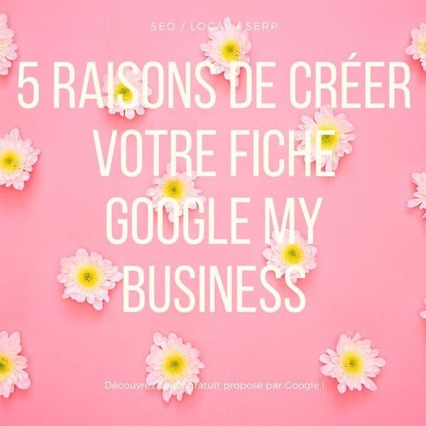 5 raisons de créer votre fiche Google My Business